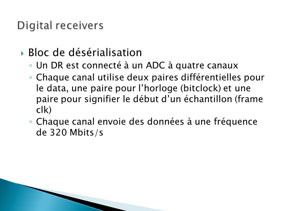Bloc de désérialisation Un DR est connecté à un ADC à quatre canaux Chaque canal utilise deux paires différentielles pour le data, une paire pour lhorloge (bitclock) et une paire pour signifier le début dun échantillon (frame clk) Chaque canal envoie des données à une fréquence de 320 Mbits/s