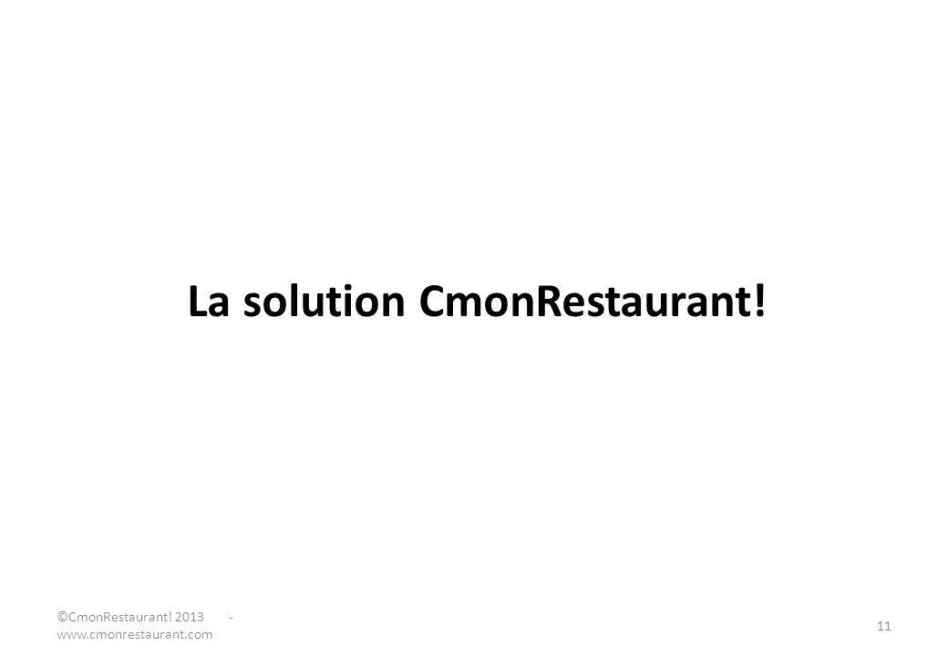 La solution CmonRestaurant! ©CmonRestaurant! 2013 - www.cmonrestaurant.com 11