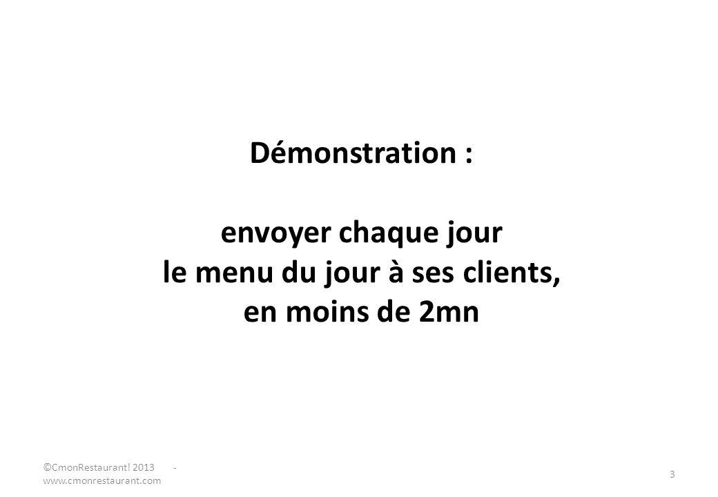 Démonstration : envoyer chaque jour le menu du jour à ses clients, en moins de 2mn ©CmonRestaurant! 2013 - www.cmonrestaurant.com 3