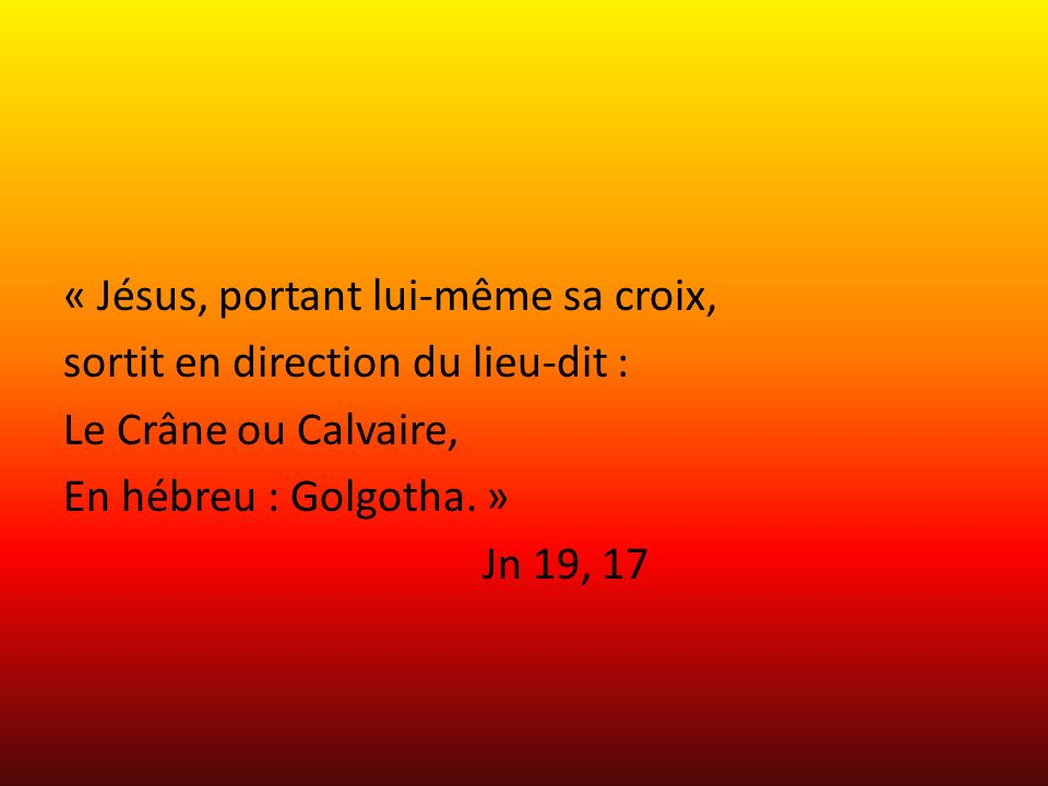 « Jésus, portant lui-même sa croix, sortit en direction du lieu-dit : Le Crâne ou Calvaire, En hébreu : Golgotha.