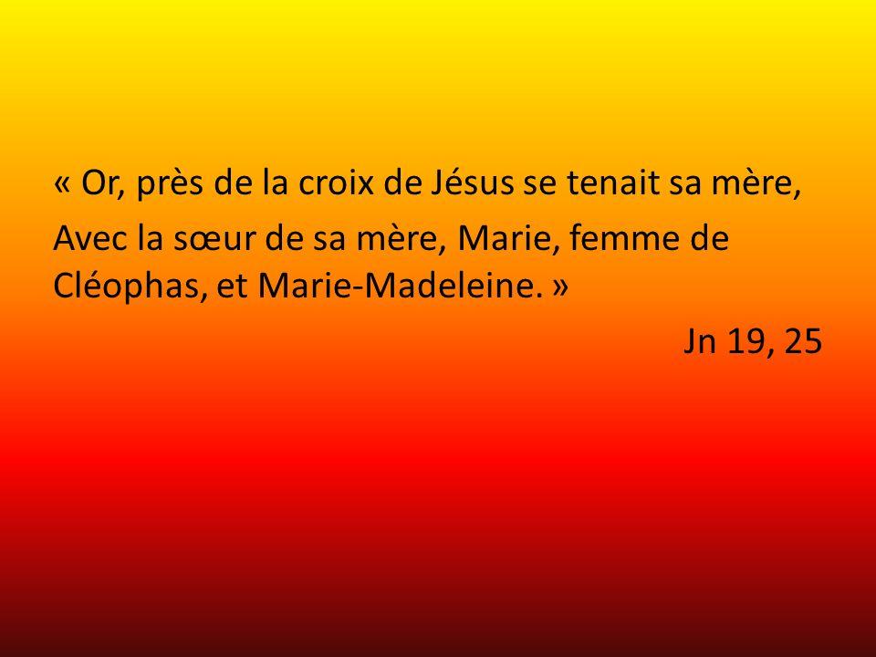 « Or, près de la croix de Jésus se tenait sa mère, Avec la sœur de sa mère, Marie, femme de Cléophas, et Marie-Madeleine. » Jn 19, 25