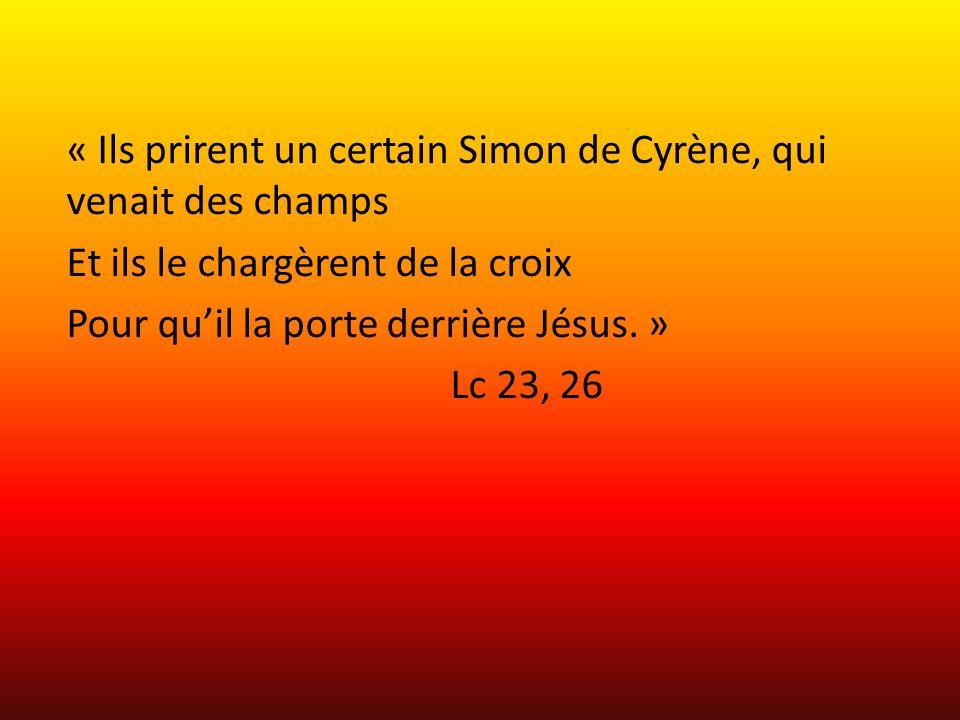 « Ils prirent un certain Simon de Cyrène, qui venait des champs Et ils le chargèrent de la croix Pour quil la porte derrière Jésus.
