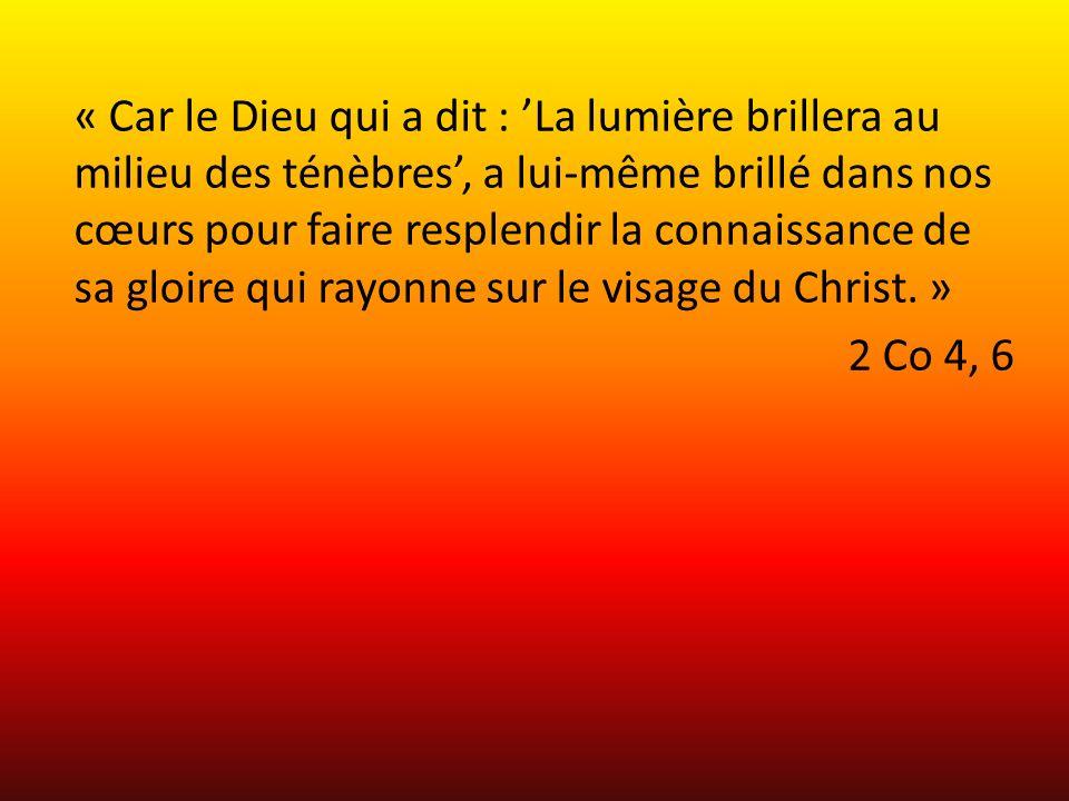 « Car le Dieu qui a dit : La lumière brillera au milieu des ténèbres, a lui-même brillé dans nos cœurs pour faire resplendir la connaissance de sa gloire qui rayonne sur le visage du Christ.