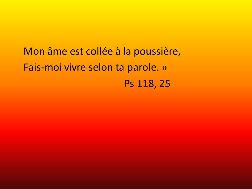 Mon âme est collée à la poussière, Fais-moi vivre selon ta parole. » Ps 118, 25