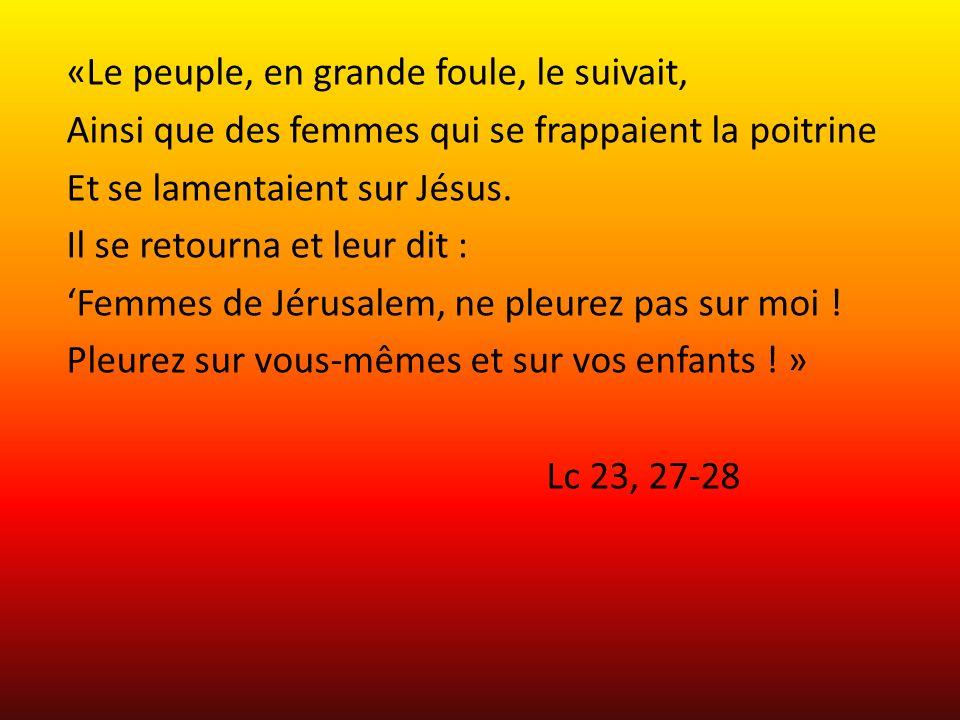 «Le peuple, en grande foule, le suivait, Ainsi que des femmes qui se frappaient la poitrine Et se lamentaient sur Jésus. Il se retourna et leur dit :