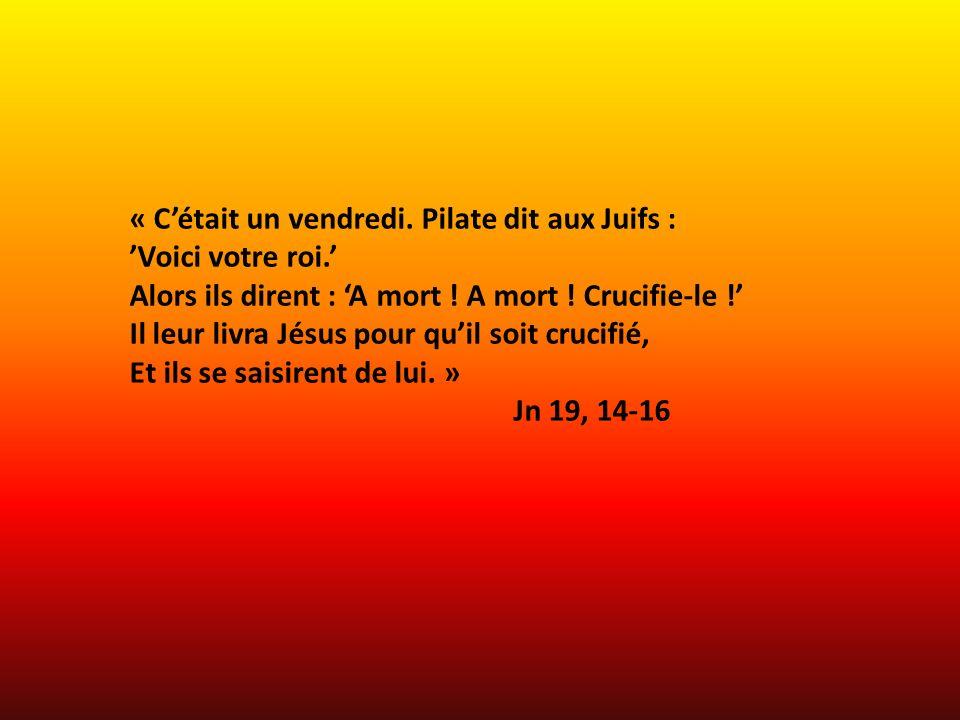 « Cétait un vendredi. Pilate dit aux Juifs : Voici votre roi. Alors ils dirent : A mort ! A mort ! Crucifie-le ! Il leur livra Jésus pour quil soit cr
