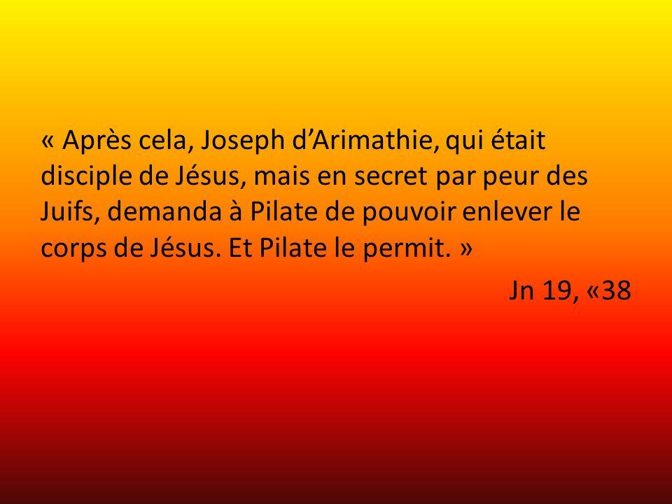 « Après cela, Joseph dArimathie, qui était disciple de Jésus, mais en secret par peur des Juifs, demanda à Pilate de pouvoir enlever le corps de Jésus
