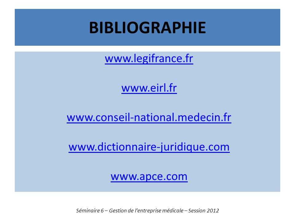 BIBLIOGRAPHIE www.legifrance.fr www.eirl.fr www.conseil-national.medecin.fr www.dictionnaire-juridique.com www.apce.com Séminaire 6 – Gestion de lentr