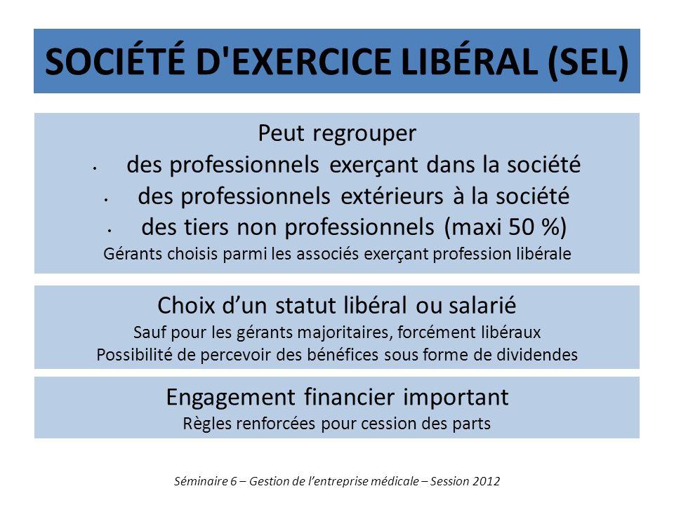 SOCIÉTÉ D'EXERCICE LIBÉRAL (SEL) Séminaire 6 – Gestion de lentreprise médicale – Session 2012 Peut regrouper des professionnels exerçant dans la socié