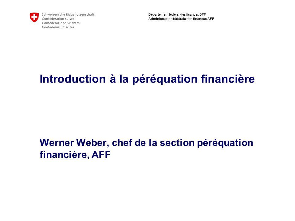Département fédéral des finances DFF Administration fédérale des finances AFF Introduction à la péréquation financière Werner Weber, chef de la sectio