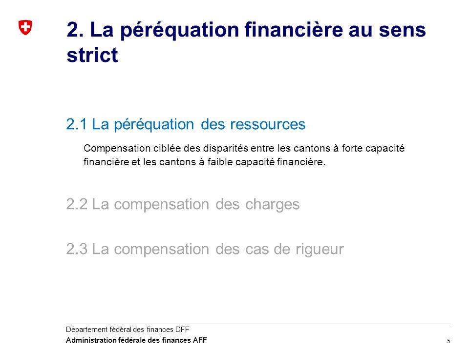 5 Département fédéral des finances DFF Administration fédérale des finances AFF 2. La péréquation financière au sens strict 2.1 La péréquation des res