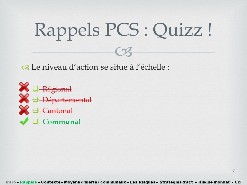 Le niveau daction se situe à léchelle : Régional Départemental Cantonal Communal Rappels PCS : Quizz ! 7 Intro – Rappels – Contexte – Moyens dalerte /