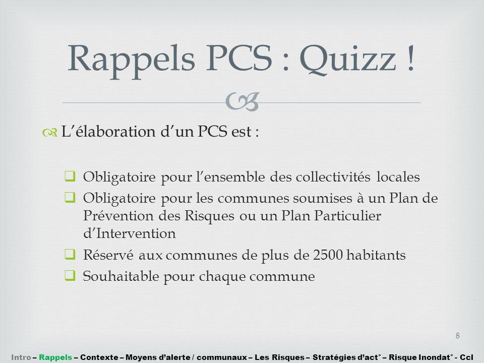 Lélaboration dun PCS est : Obligatoire pour lensemble des collectivités locales Obligatoire pour les communes soumises à un Plan de Prévention des Ris