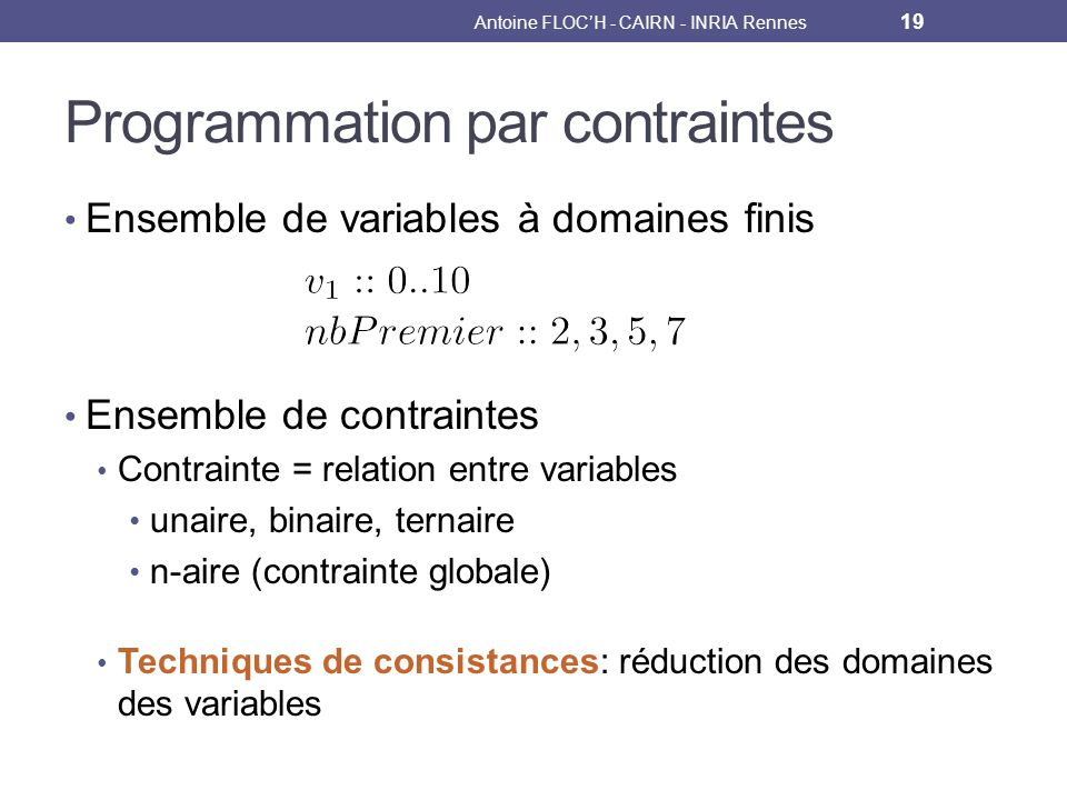 Programmation par contraintes Ensemble de variables à domaines finis Ensemble de contraintes Contrainte = relation entre variables unaire, binaire, ternaire n-aire (contrainte globale) Techniques de consistances: réduction des domaines des variables Antoine FLOCH - CAIRN - INRIA Rennes 19