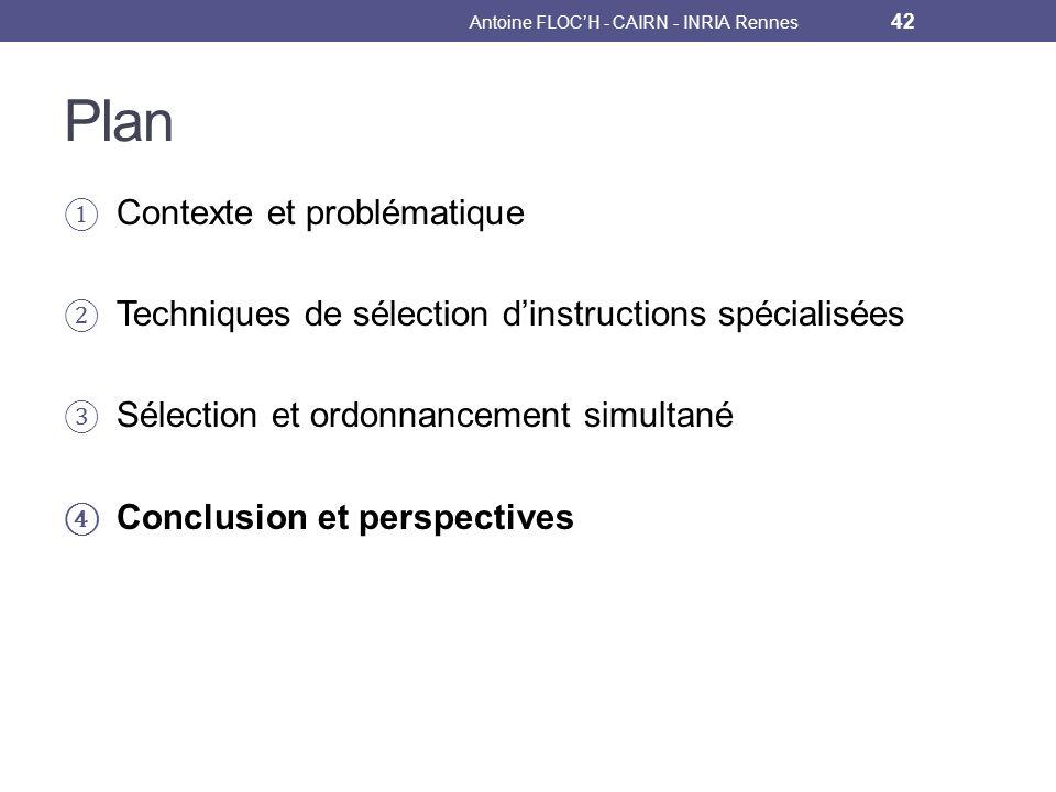 Plan Contexte et problématique Techniques de sélection dinstructions spécialisées Sélection et ordonnancement simultané Conclusion et perspectives Antoine FLOCH - CAIRN - INRIA Rennes 42
