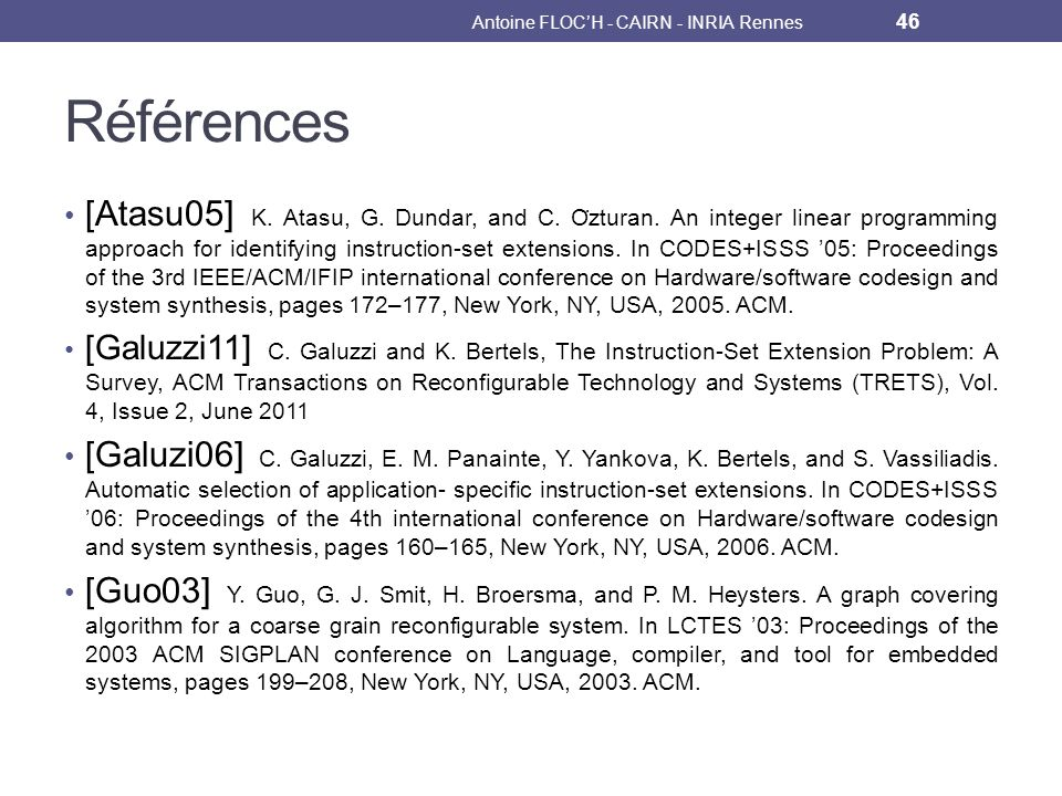 Références [Atasu05] K. Atasu, G. Dundar, and C. O ̈ zturan. An integer linear programming approach for identifying instruction-set extensions. In COD