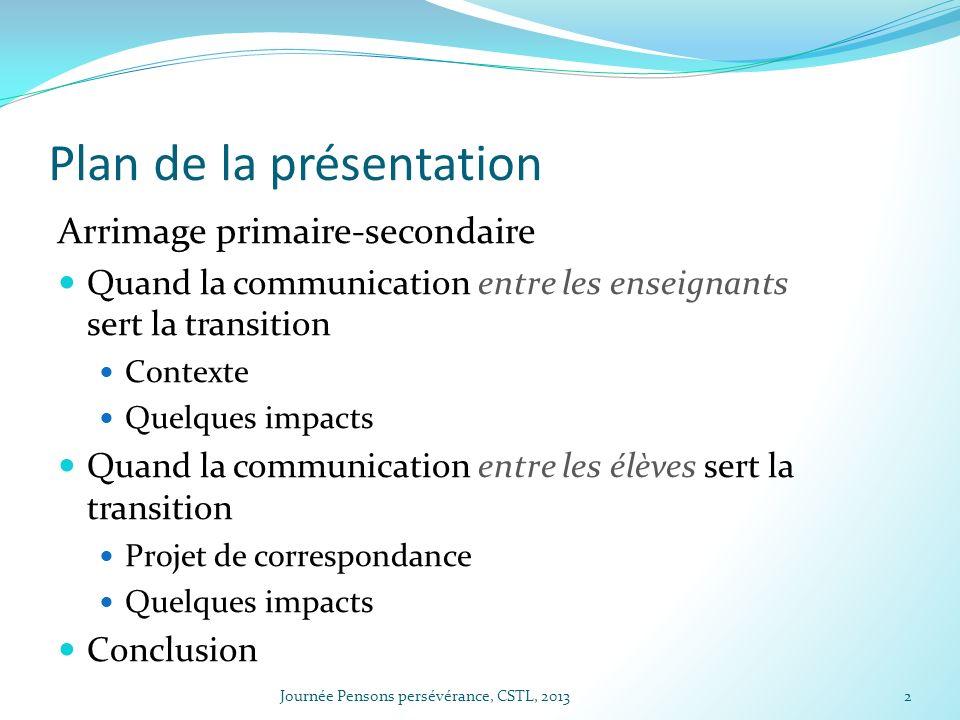 Plan de la présentation Arrimage primaire-secondaire Quand la communication entre les enseignants sert la transition Contexte Quelques impacts Quand l