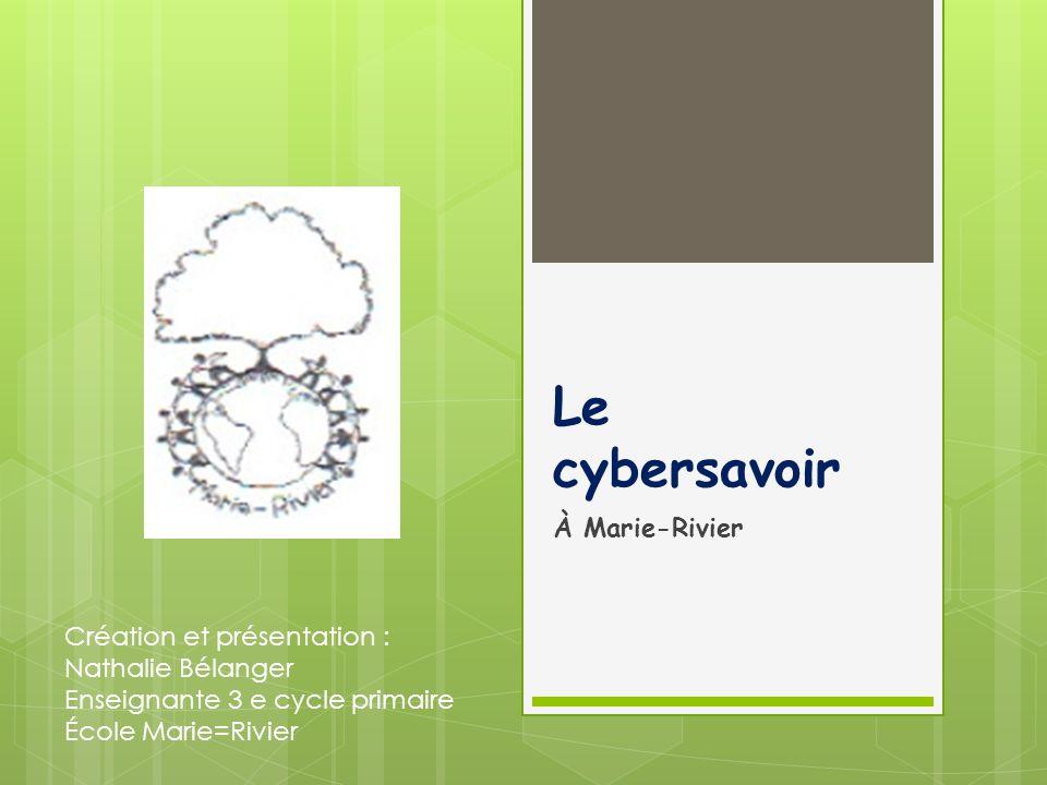 Le cybersavoir À Marie-Rivier Création et présentation : Nathalie Bélanger Enseignante 3 e cycle primaire École Marie=Rivier