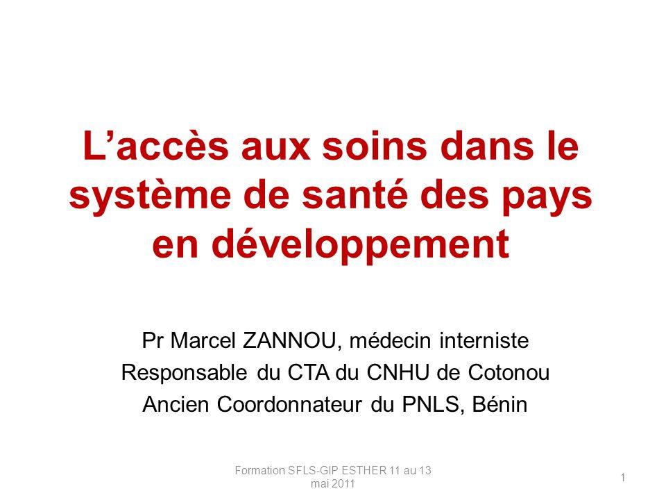 Laccès aux soins dans le système de santé des pays en développement Pr Marcel ZANNOU, médecin interniste Responsable du CTA du CNHU de Cotonou Ancien Coordonnateur du PNLS, Bénin Formation SFLS-GIP ESTHER 11 au 13 mai 2011 1