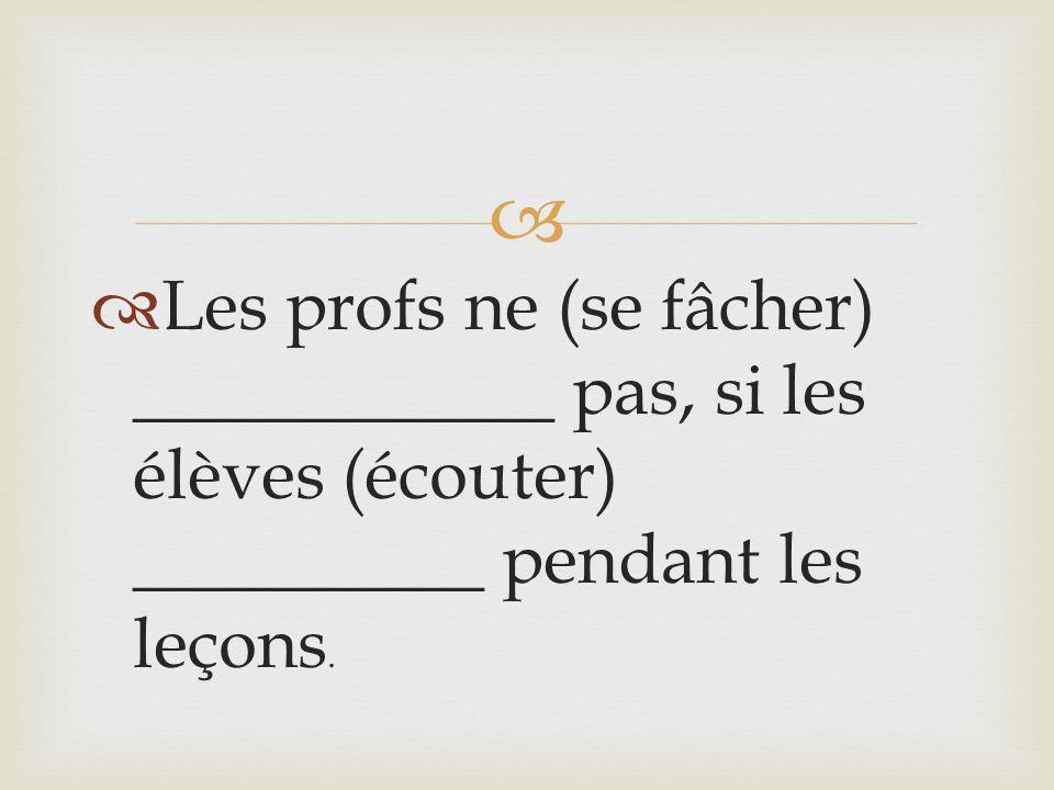 Les profs ne (se fâcher) ____________ pas, si les élèves (écouter) __________ pendant les leçons.