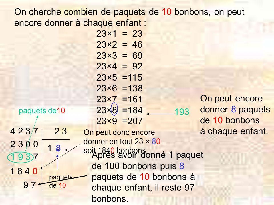 On cherche combien de paquets de 10 bonbons, on peut encore donner à chaque enfant : 23×1 = 23 23×2 = 46 23×3 = 69 23×4 = 92 23×5 =115 23×6 =138 23×7 =161 23×8 =184 23×9 =207 193 On peut encore donner 8 paquets de 10 bonbons à chaque enfant.
