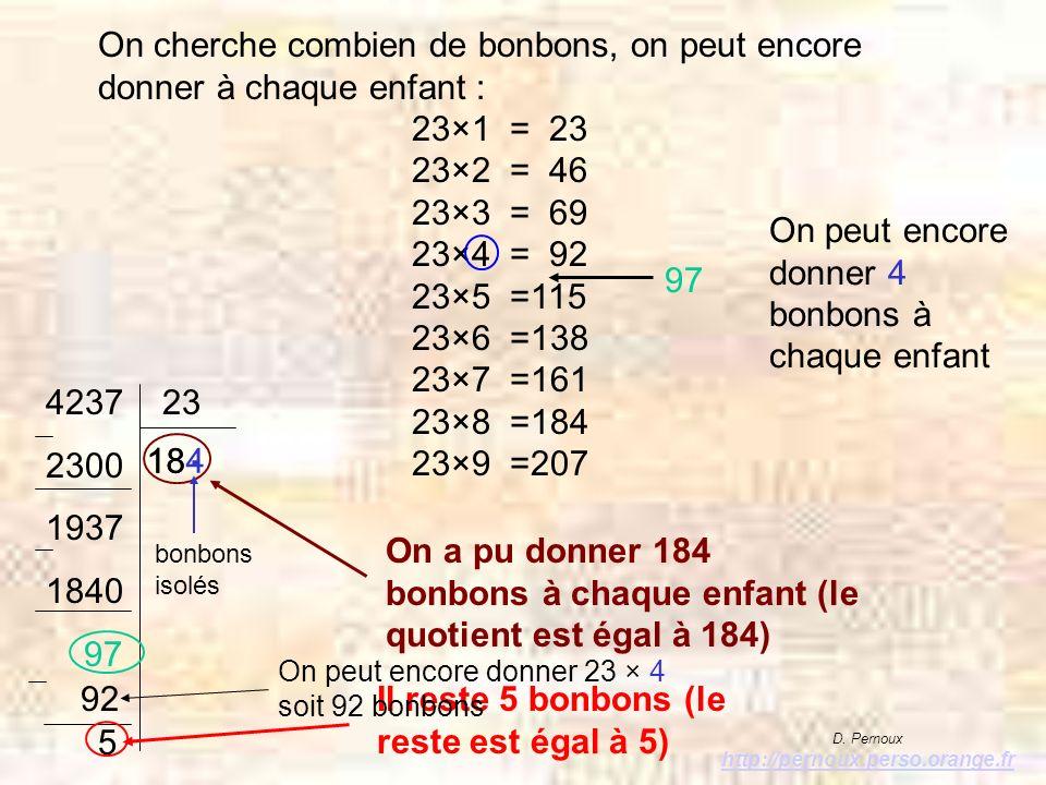 On cherche combien de bonbons, on peut encore donner à chaque enfant : 23×1 = 23 23×2 = 46 23×3 = 69 23×4 = 92 23×5 =115 23×6 =138 23×7 =161 23×8 =184 23×9 =207 97 On peut encore donner 4 bonbons à chaque enfant 4237 23 2300 1937 1840 97 92 5 On a pu donner 184 bonbons à chaque enfant (le quotient est égal à 184) Il reste 5 bonbons (le reste est égal à 5) D.