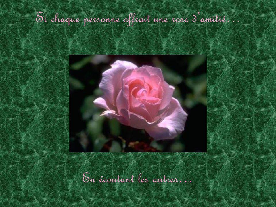 Si chaque personne offrait une rose damitié… En écoutant les autres …