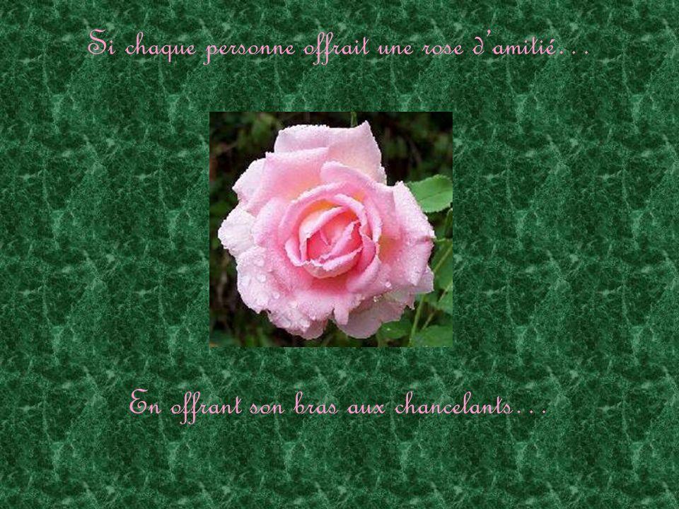 Si chaque personne offrait une rose damitié… En offrant son bras aux chancelants…