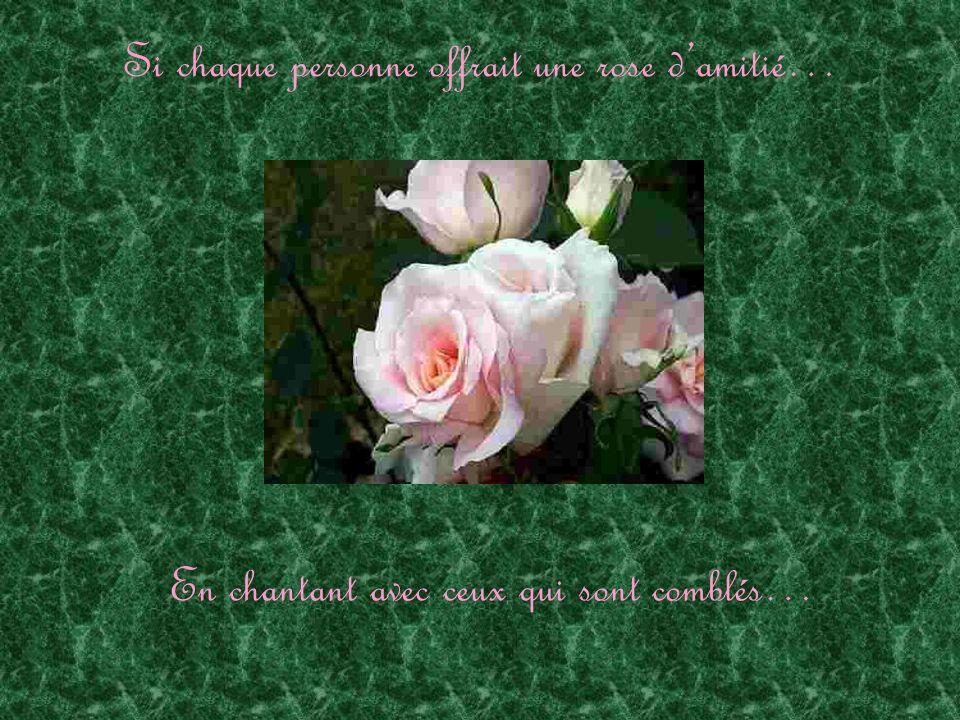 Si chaque personne offrait une rose damitié… En chantant avec ceux qui sont comblés…