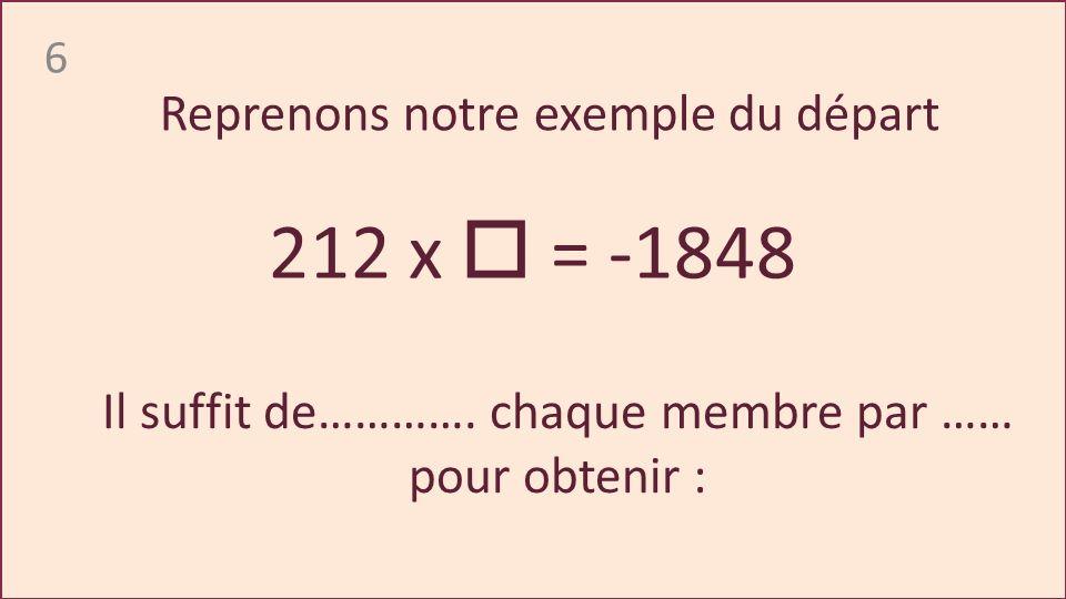 6 212 x = -1848 Reprenons notre exemple du départ Il suffit de………….