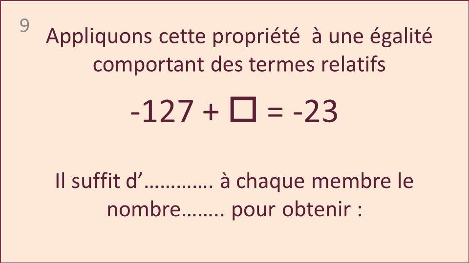 9 -127 + = -23 Appliquons cette propriété à une égalité comportant des termes relatifs Il suffit d………….