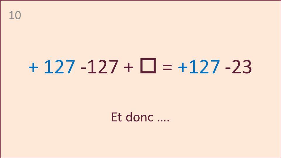 10 + 127 -127 + = +127 -23 Et donc ….