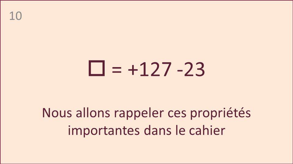 10 = +127 -23 Nous allons rappeler ces propriétés importantes dans le cahier