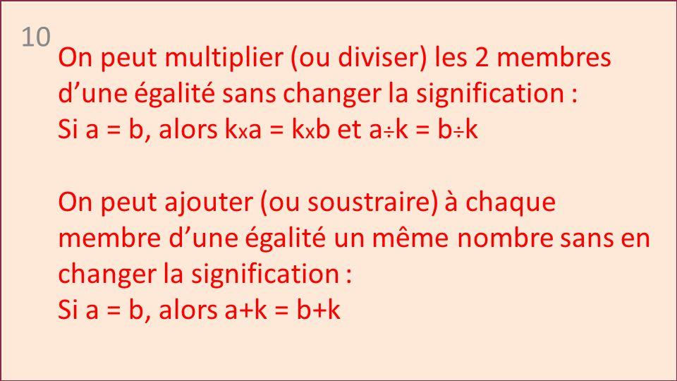 10 On peut multiplier (ou diviser) les 2 membres dune égalité sans changer la signification : Si a = b, alors k x a = k x b et a ÷ k = b ÷ k On peut ajouter (ou soustraire) à chaque membre dune égalité un même nombre sans en changer la signification : Si a = b, alors a+k = b+k