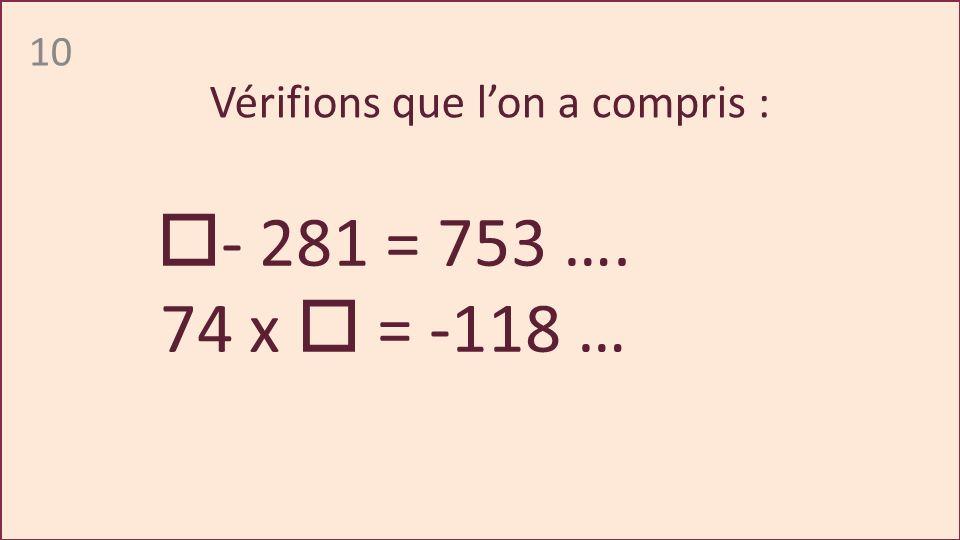 10 - 281 = 753 …. 74 x = -118 … Vérifions que lon a compris :
