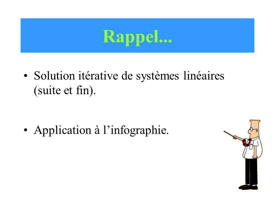 Solution itérative de systèmes linéaires (suite et fin). Application à linfographie. Rappel...