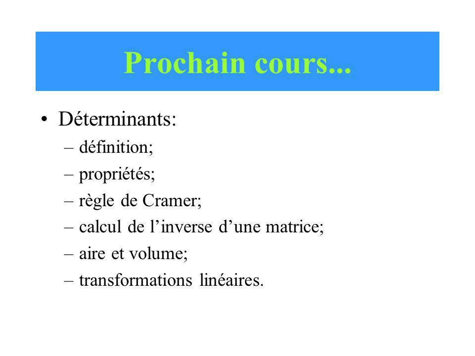Prochain cours... Déterminants: –définition; –propriétés; –règle de Cramer; –calcul de linverse dune matrice; –aire et volume; –transformations linéai