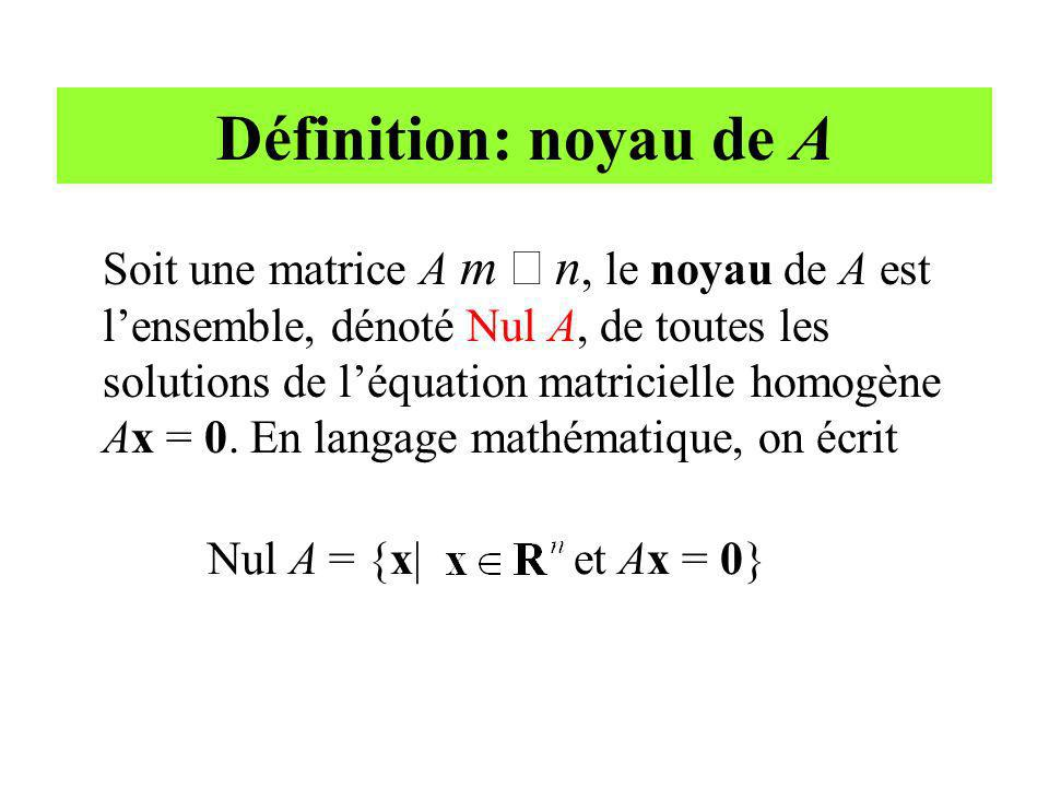 Définition: noyau de A Soit une matrice A m n, le noyau de A est lensemble, dénoté Nul A, de toutes les solutions de léquation matricielle homogène Ax