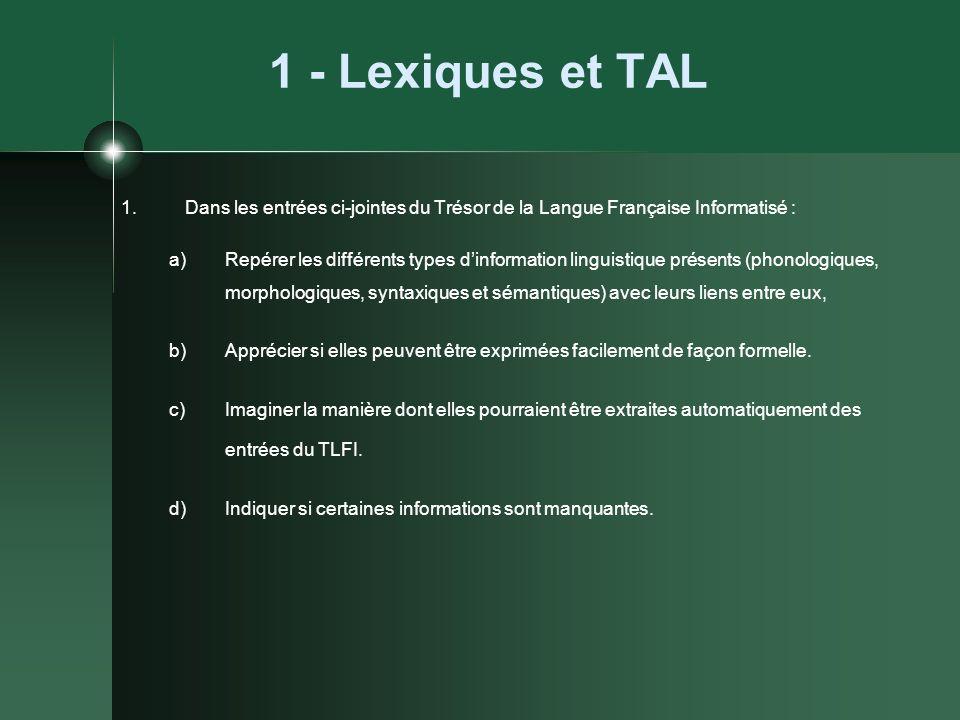 1 - Lexiques et TAL 1.Dans les entrées ci-jointes du Trésor de la Langue Française Informatisé : a)Repérer les différents types dinformation linguisti