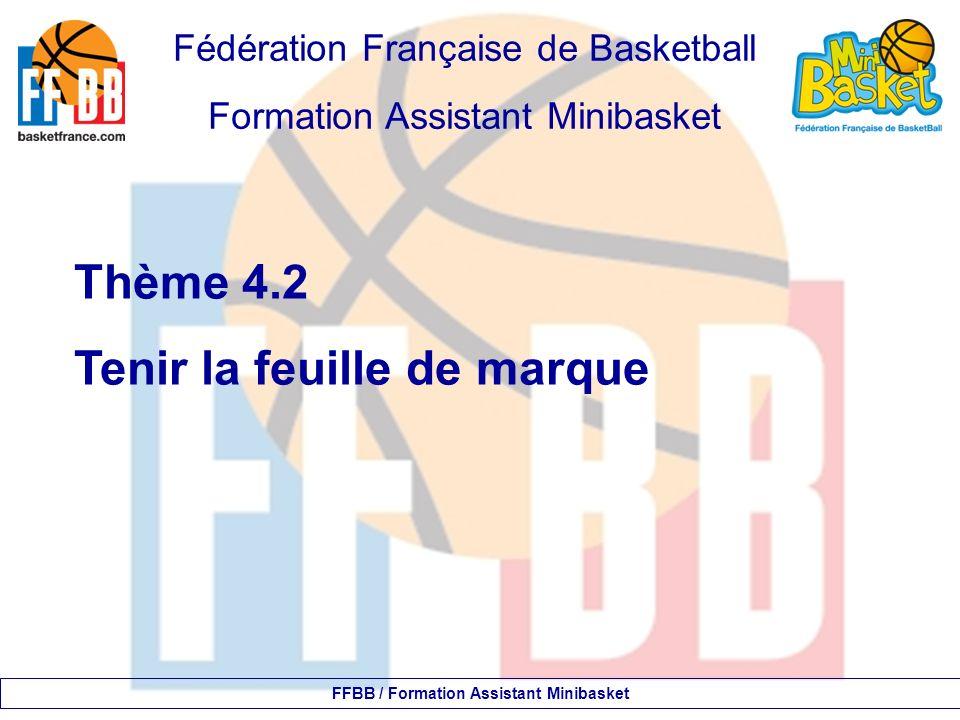 Fédération Française de Basketball Formation Assistant Minibasket Thème 4.2 Tenir la feuille de marque FFBB / Formation Assistant Minibasket