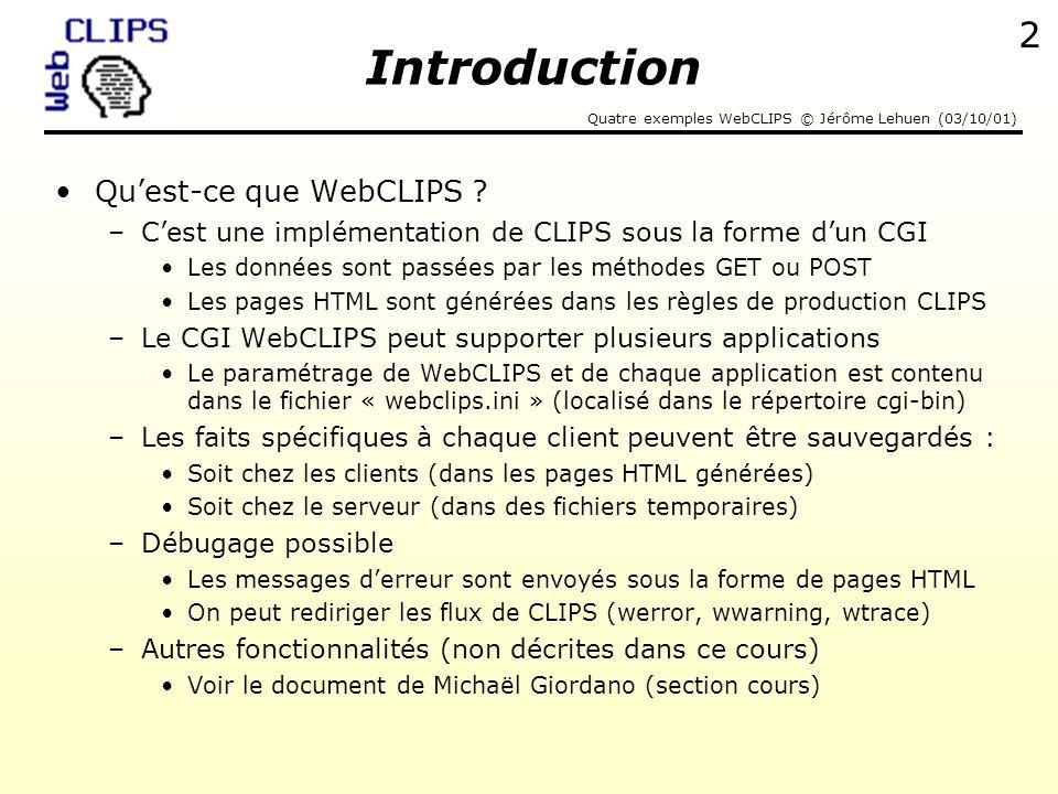 Quatre exemples WebCLIPS © Jérôme Lehuen (03/10/01) 3 [Exemple 1] RouterList=wtrace wtraceEcho=screen LoadHelper=Yes script1=c:\serveur\dea\exemple1.clp Exemple WebCLIPS Exemple 1 : juste lancer WebCLIPS avec un fichier «.clp » Extrait du fichier webclips.ini Exemple n°1