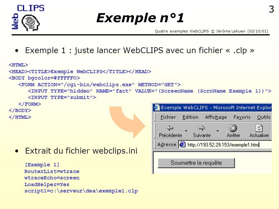Quatre exemples WebCLIPS © Jérôme Lehuen (03/10/01) 4 Extrait du fichier CLIPS exemple1.clp Réponse de WebCLIPS Hello World .