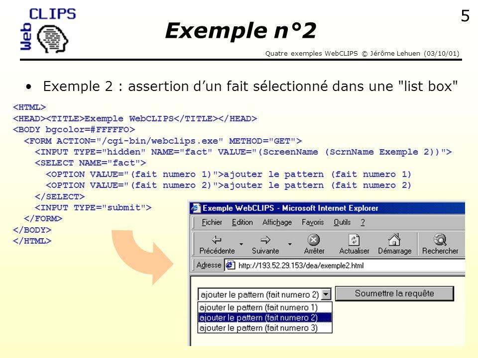 Quatre exemples WebCLIPS © Jérôme Lehuen (03/10/01) 6 Extrait du fichier CLIPS exemple2.clp Réponse de WebCLIPS (defrule AFFICHAGE Pour afficher le fait sélectionné (fait numero ?x) => (printout t crlf) (printout t Vous avez sélectionné le fait n° ?x crlf)) Vous avez sélectionné le fait n°2 Exemple n°2
