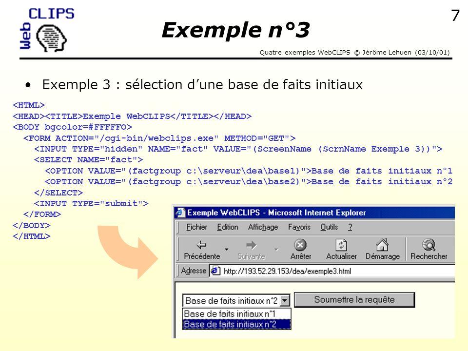 Quatre exemples WebCLIPS © Jérôme Lehuen (03/10/01) 8 Extrait du fichier CLIPS exemple3.clp Bases de faits initiaux –Contenu du fichier « base1 » : (base numero 1) –Contenu du fichier « base2 » : (base numero 2) Commande GET envoyée par le client au serveur –GET cgi-bin/webclips.exe.