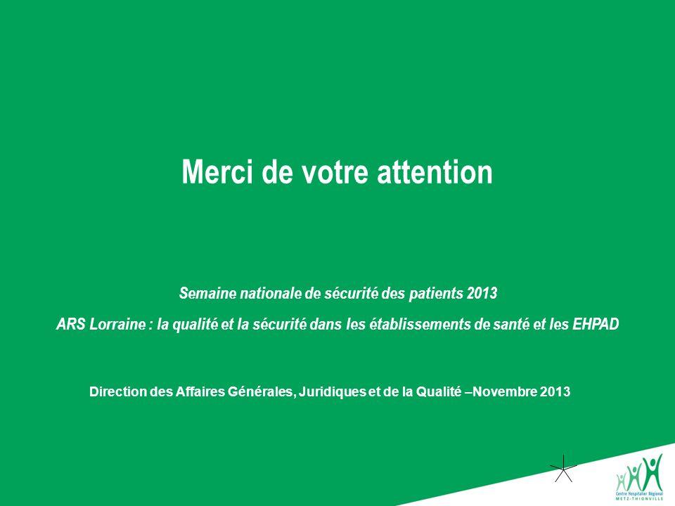 Merci de votre attention Direction des Affaires Générales, Juridiques et de la Qualité –Novembre 2013 Semaine nationale de sécurité des patients 2013