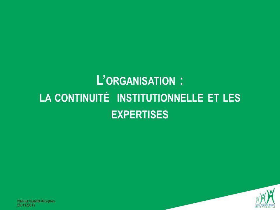 Cellule Qualité /Risques 29/11/2013 L ORGANISATION : LA CONTINUITÉ INSTITUTIONNELLE ET LES EXPERTISES