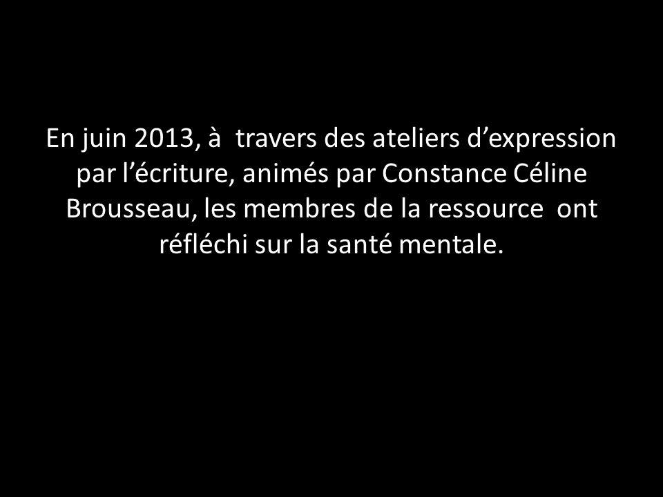 En juin 2013, à travers des ateliers dexpression par lécriture, animés par Constance Céline Brousseau, les membres de la ressource ont réfléchi sur la