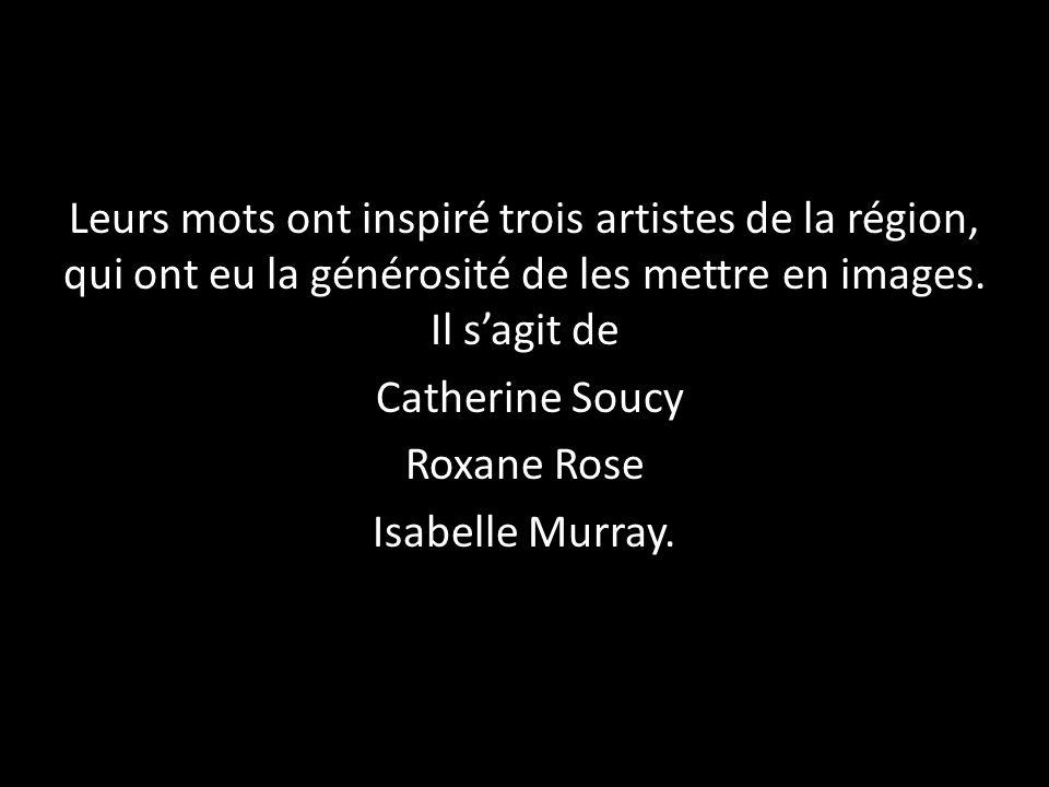 Leurs mots ont inspiré trois artistes de la région, qui ont eu la générosité de les mettre en images. Il sagit de Catherine Soucy Roxane Rose Isabelle