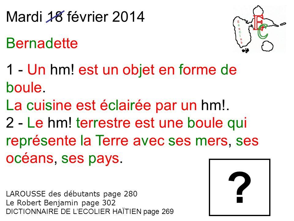 Mardi 18 février 2014 Bernadette 1 - Un hm! est un objet en forme de boule. La cuisine est éclairée par un hm!. 2 - Le hm! terrestre est une boule qui