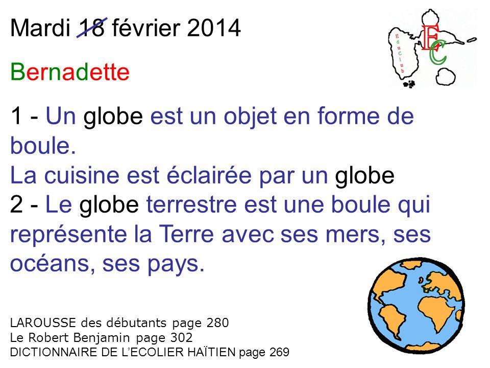 Mardi 18 février 2014 Bernadette 1 - Un globe est un objet en forme de boule. La cuisine est éclairée par un globe 2 - Le globe terrestre est une boul